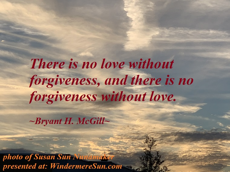 quote of 12-1-2018, There is no love without forgiveness, and there is no forgiveness without love. quote of Bryant H. McGill final