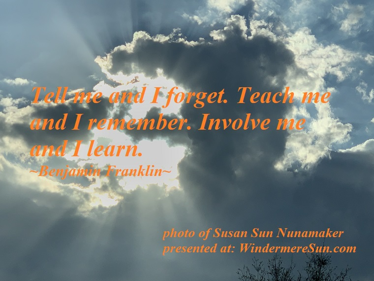 Quote of 2-23-2019, Tell me and I forget. Teach me and I remember. Involve me and I learn, quote of Benjamin Frnaklin, photo of Susan Sun Nunamaker final