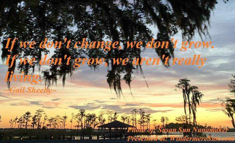 Quote of 5-4-2019, If we don't change, we don't grow. If we don't grow, we aren't really living, quote of Gail Sheehy, photo of Susan Sun Nunamaker final