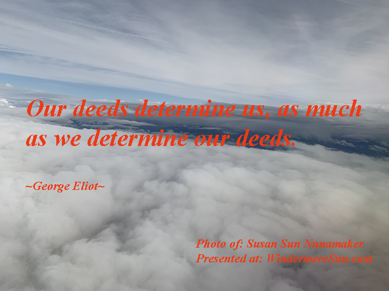 Quote of 10-05-2019, our deeds determine us, as much as we determine our deeds, quote of-George Eliot, photo of-Susan Sun Nunamaker final