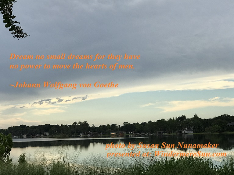 Dream no small dreams, quote of 7-15-2017, by Johann Wolfgang von Goethe, photo by Susan Sun Nunamaker, final