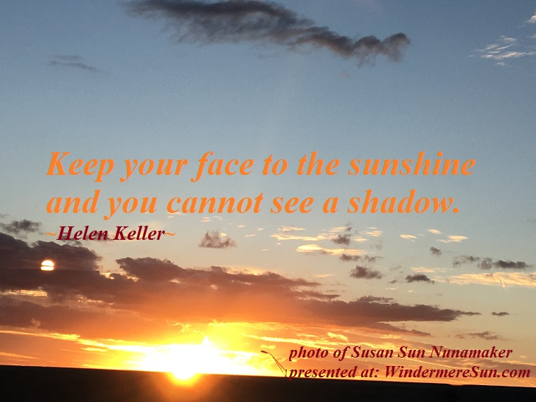 quote of 6-23-2018, keep your face to the sunshine and you cannot see a shadow, quote of Helen Keller, photo of Susan Sun Nunamaker final
