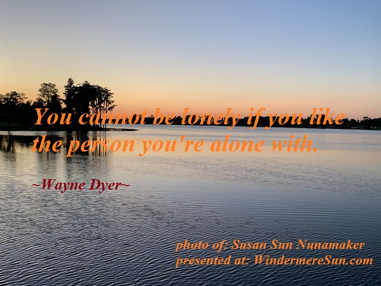 Quote of 05-18-2019, You cannot be lonely if you like the person you're alone with. attribution-Wayne Dyer, photo of-Susan Sun Nunamaker final