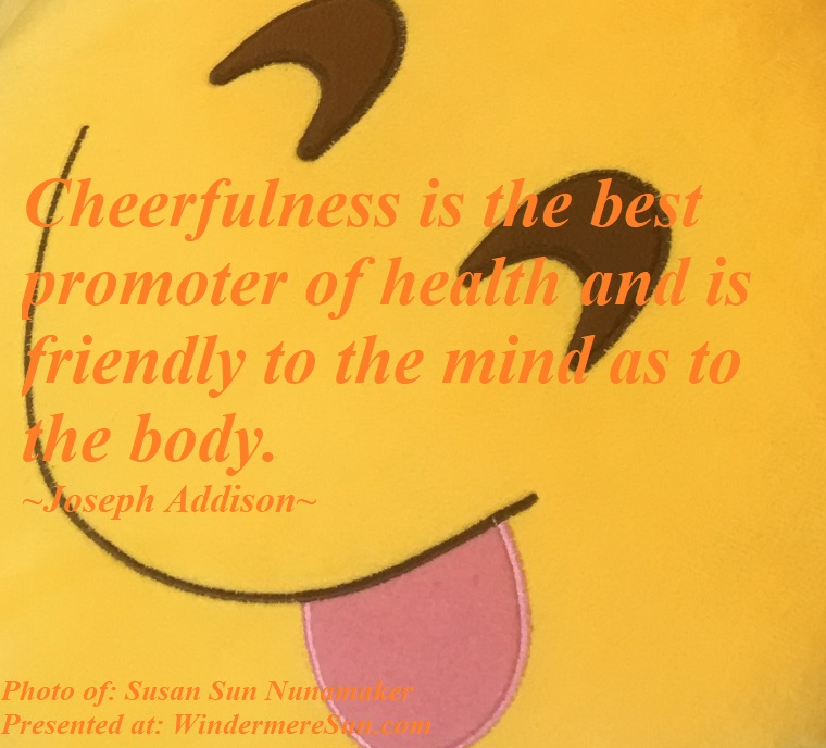 Quote of 6-20-2020, Cheerfulness is the best promoter of health and is friendly to the mind as to the body, quote of Joseph Addison, photo of Susan Sun Nunamaker final