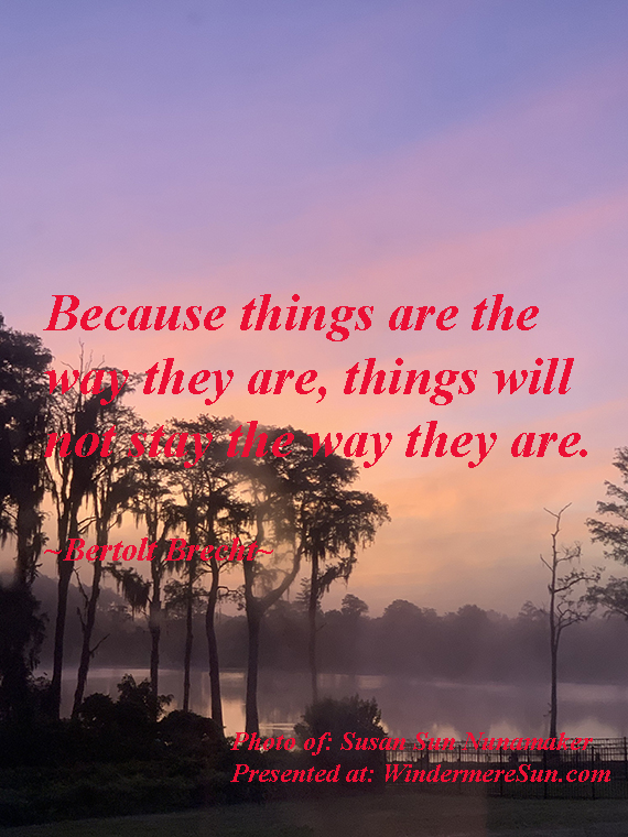 Quote of 6-6-2020, because things are the way they are, things will not stay the way they are. quote of Bertolt Brecht, photo of Susan Sun Nunamaker final
